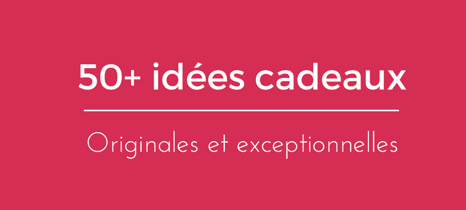 50 idées cadeaux originales et exceptionnelles